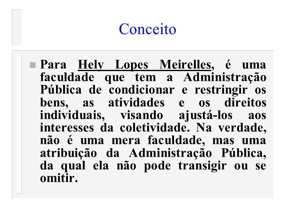 Conceito n Para Hely Lopes Meirelles, é uma faculdade que tem a Administração Pública de condicionar e restringir os bens, as atividades e os direitos