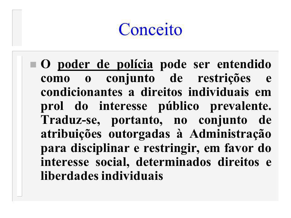 Conceito n O poder de polícia pode ser entendido como o conjunto de restrições e condicionantes a direitos individuais em prol do interesse público pr
