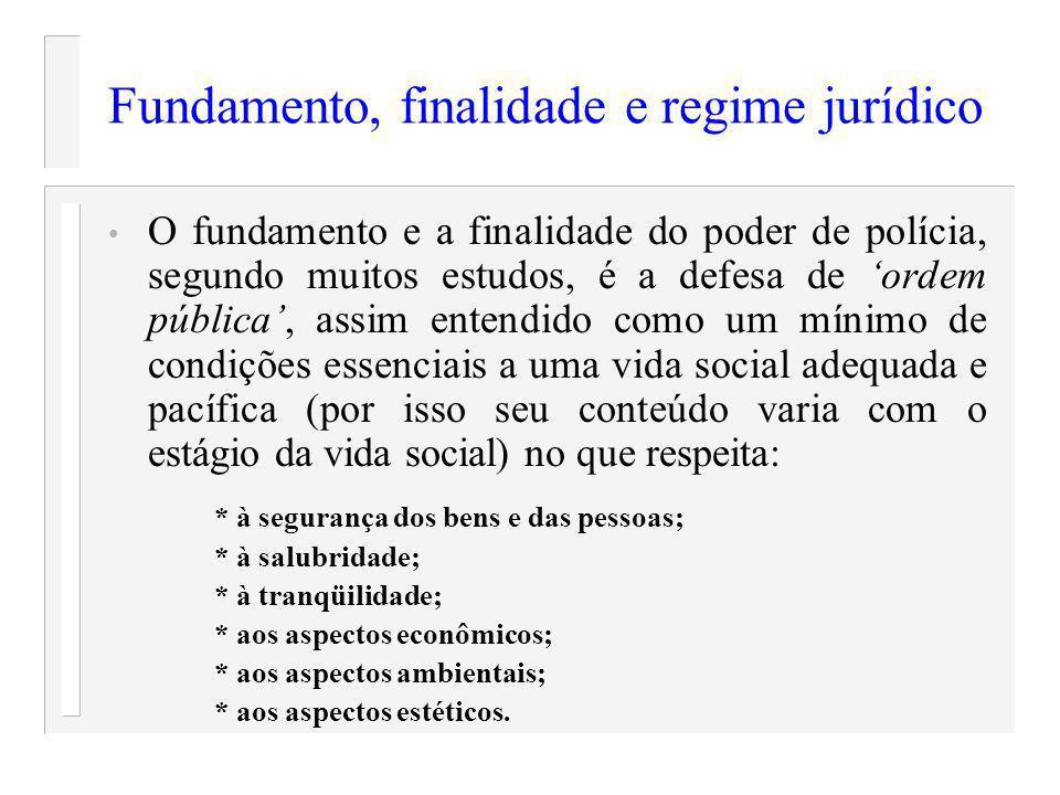 Fundamento, finalidade e regime jurídico O fundamento e a finalidade do poder de polícia, segundo muitos estudos, é a defesa de ordem pública, assim e