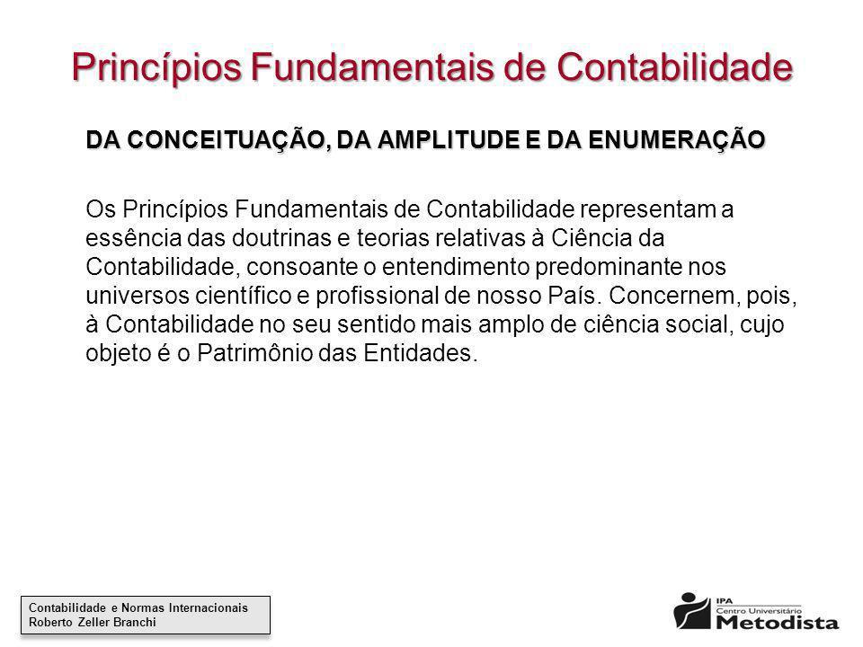 Contabilidade e Normas Internacionais Roberto Zeller Branchi Contabilidade e Normas Internacionais Roberto Zeller Branchi Princípios Fundamentais de Contabilidade São Princípios Fundamentais de Contabilidade: I – o da ENTIDADE; II – o da CONTINUIDADE; III – o da OPORTUNIDADE; IV – o do REGISTRO PELO VALOR ORIGINAL; V – o da ATUALIZAÇÃO MONETÁRIA; VI – o da COMPETÊNCIA e VII – o da PRUDÊNCIA.