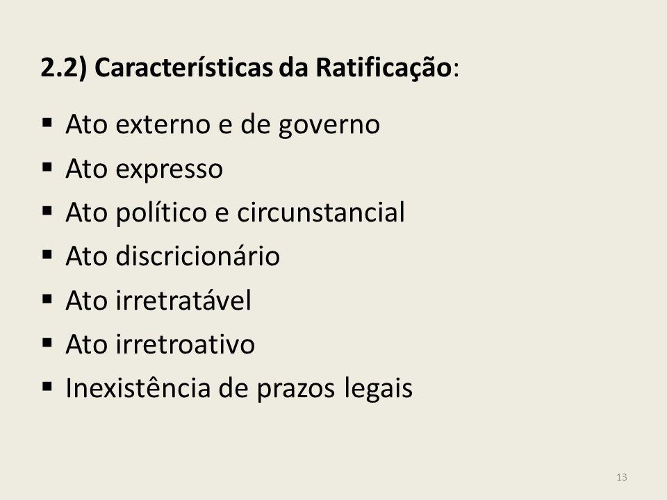 2.2) Características da Ratificação: Ato externo e de governo Ato expresso Ato político e circunstancial Ato discricionário Ato irretratável Ato irret
