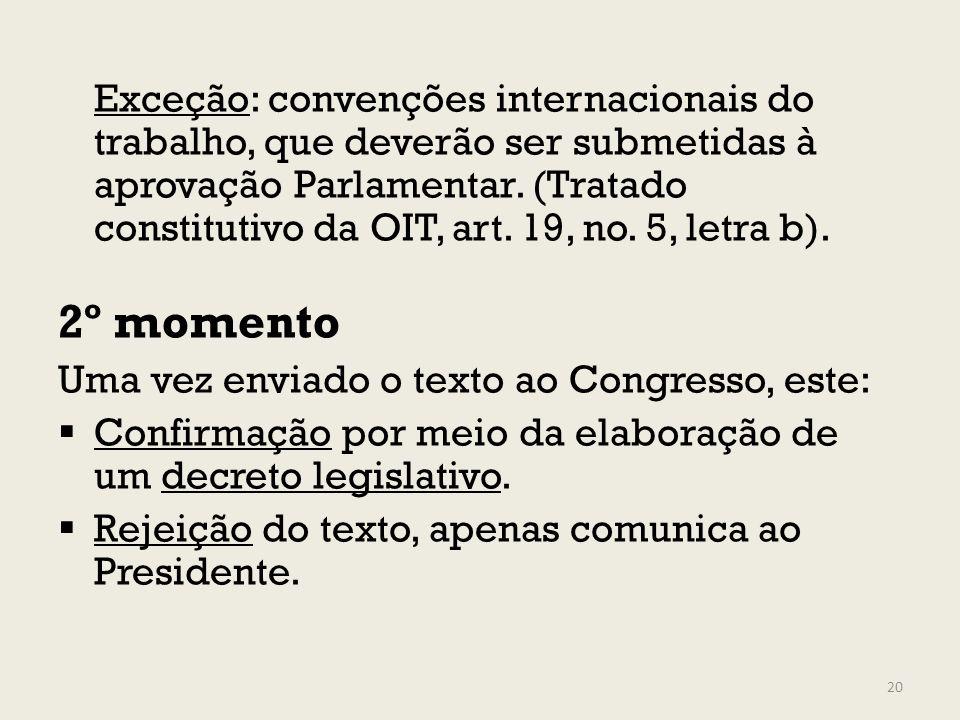 Exceção: convenções internacionais do trabalho, que deverão ser submetidas à aprovação Parlamentar. (Tratado constitutivo da OIT, art. 19, no. 5, letr