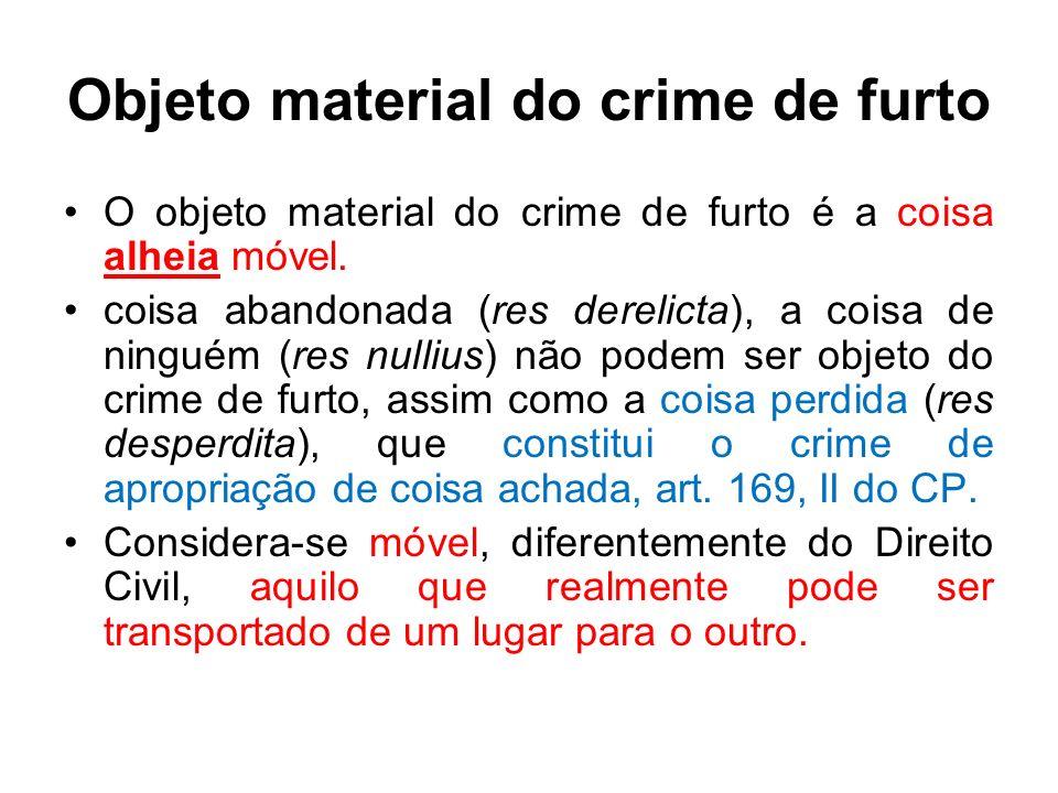 Objeto material do crime de furto O objeto material do crime de furto é a coisa alheia móvel. coisa abandonada (res derelicta), a coisa de ninguém (re