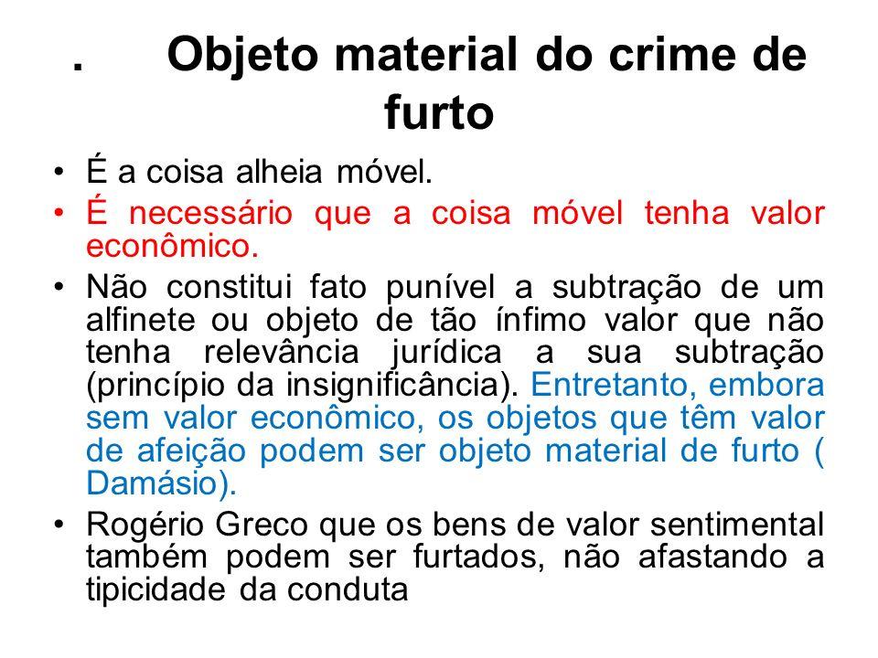 . Objeto material do crime de furto É a coisa alheia móvel. É necessário que a coisa móvel tenha valor econômico. Não constitui fato punível a subtraç
