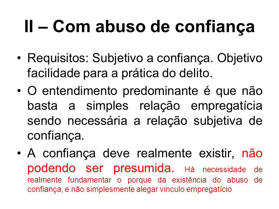 II – Com abuso de confiança Requisitos: Subjetivo a confiança. Objetivo facilidade para a prática do delito. O entendimento predominante é que não bas