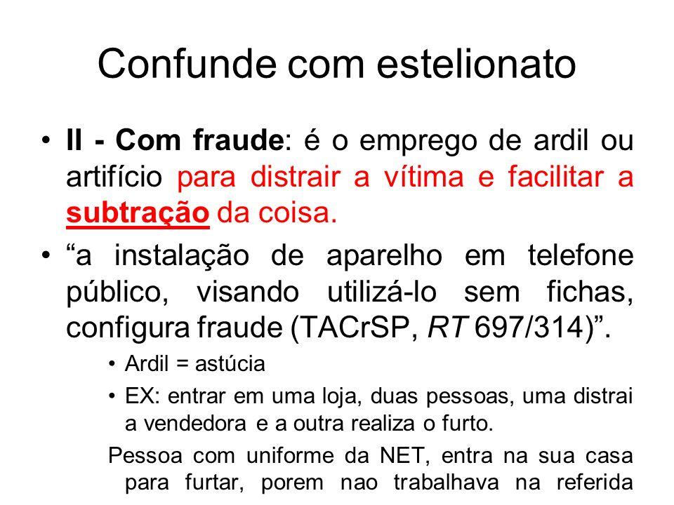 Confunde com estelionato II - Com fraude: é o emprego de ardil ou artifício para distrair a vítima e facilitar a subtração da coisa. a instalação de a