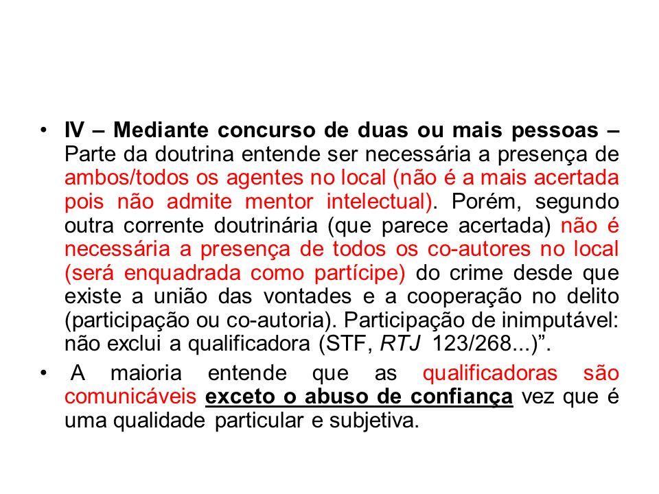 IV – Mediante concurso de duas ou mais pessoas – Parte da doutrina entende ser necessária a presença de ambos/todos os agentes no local (não é a mais