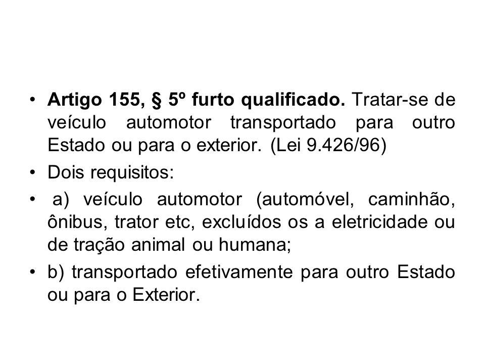 Artigo 155, § 5º furto qualificado. Tratar-se de veículo automotor transportado para outro Estado ou para o exterior. (Lei 9.426/96) Dois requisitos: