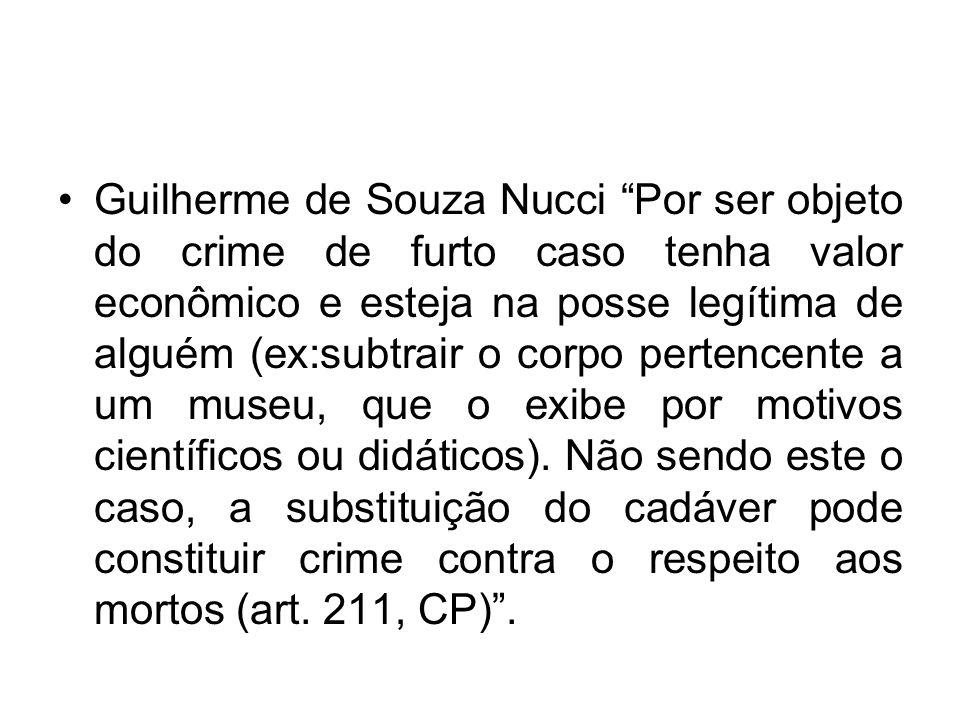 Guilherme de Souza Nucci Por ser objeto do crime de furto caso tenha valor econômico e esteja na posse legítima de alguém (ex:subtrair o corpo pertenc