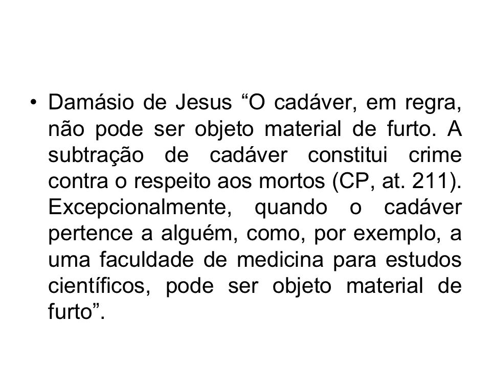 Damásio de Jesus O cadáver, em regra, não pode ser objeto material de furto. A subtração de cadáver constitui crime contra o respeito aos mortos (CP,