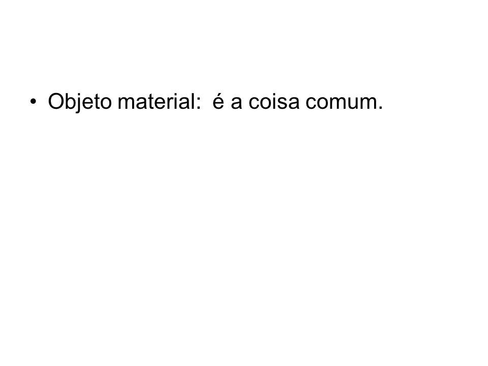 Objeto material: é a coisa comum.