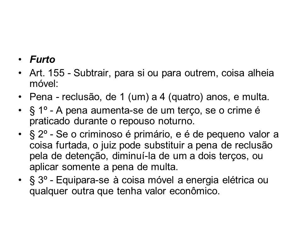 Furto Art. 155 - Subtrair, para si ou para outrem, coisa alheia móvel: Pena - reclusão, de 1 (um) a 4 (quatro) anos, e multa. § 1º - A pena aumenta-se