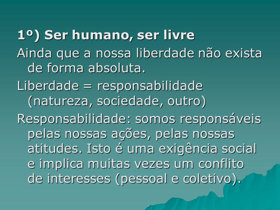 1º) Ser humano, ser livre Ainda que a nossa liberdade não exista de forma absoluta. Liberdade = responsabilidade (natureza, sociedade, outro) Responsa