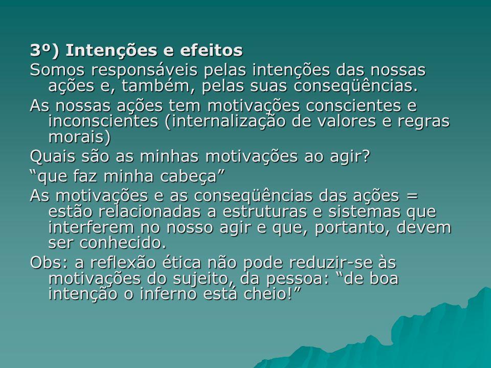 3º) Intenções e efeitos Somos responsáveis pelas intenções das nossas ações e, também, pelas suas conseqüências. As nossas ações tem motivações consci