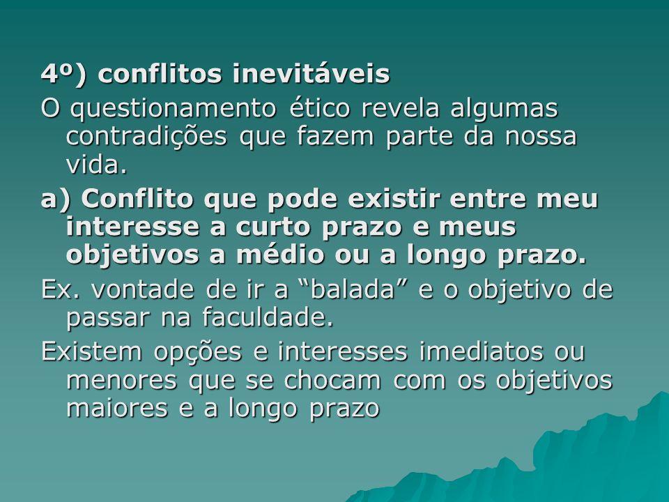 4º) conflitos inevitáveis O questionamento ético revela algumas contradições que fazem parte da nossa vida. a) Conflito que pode existir entre meu int