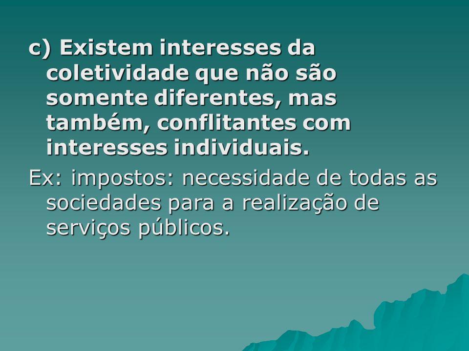 c) Existem interesses da coletividade que não são somente diferentes, mas também, conflitantes com interesses individuais. Ex: impostos: necessidade d