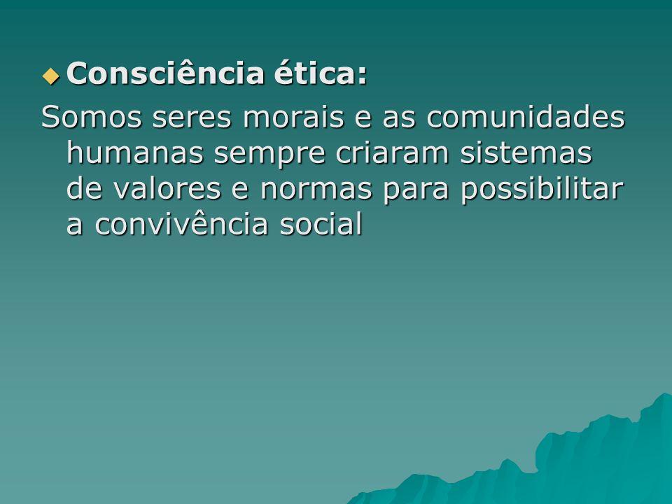 Consciência ética: Consciência ética: Somos seres morais e as comunidades humanas sempre criaram sistemas de valores e normas para possibilitar a conv
