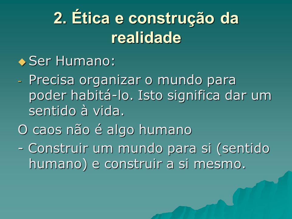 2. Ética e construção da realidade Ser Humano: Ser Humano: - Precisa organizar o mundo para poder habitá-lo. Isto significa dar um sentido à vida. O c
