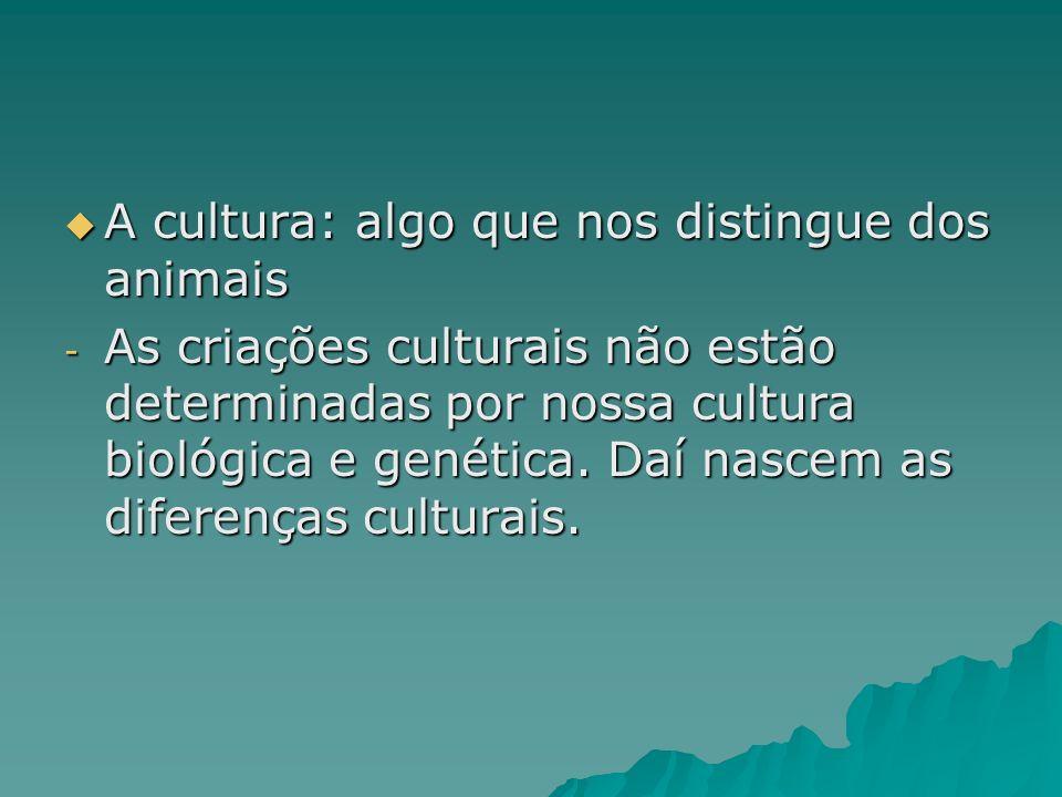A cultura: algo que nos distingue dos animais A cultura: algo que nos distingue dos animais - As criações culturais não estão determinadas por nossa c