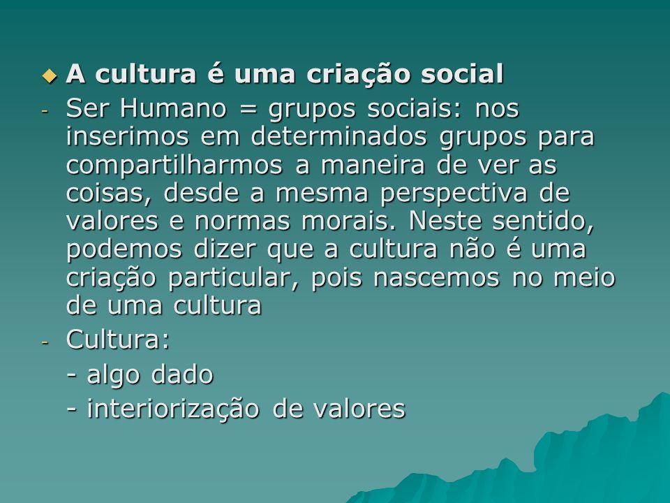 A cultura é uma criação social A cultura é uma criação social - Ser Humano = grupos sociais: nos inserimos em determinados grupos para compartilharmos