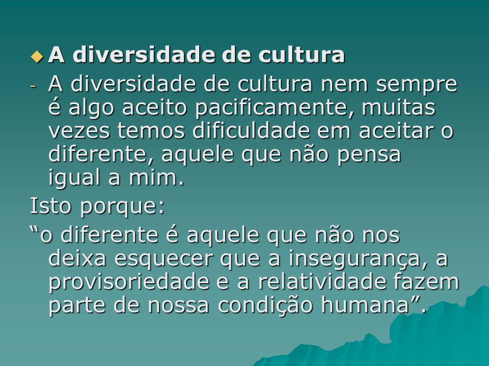 A diversidade de cultura A diversidade de cultura - A diversidade de cultura nem sempre é algo aceito pacificamente, muitas vezes temos dificuldade em