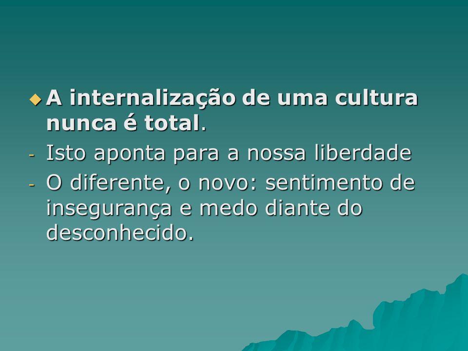 A internalização de uma cultura nunca é total. A internalização de uma cultura nunca é total. - Isto aponta para a nossa liberdade - O diferente, o no