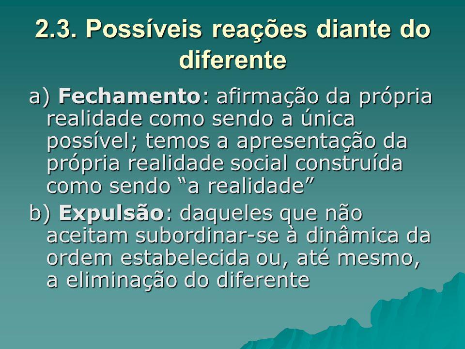 2.3. Possíveis reações diante do diferente a) Fechamento: afirmação da própria realidade como sendo a única possível; temos a apresentação da própria