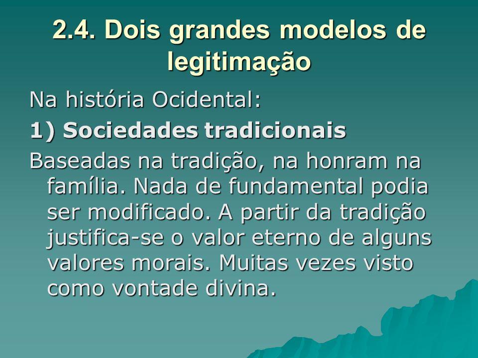 2.4. Dois grandes modelos de legitimação Na história Ocidental: 1) Sociedades tradicionais Baseadas na tradição, na honram na família. Nada de fundame