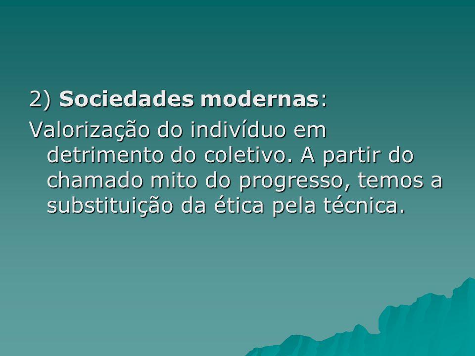 2) Sociedades modernas: Valorização do indivíduo em detrimento do coletivo. A partir do chamado mito do progresso, temos a substituição da ética pela
