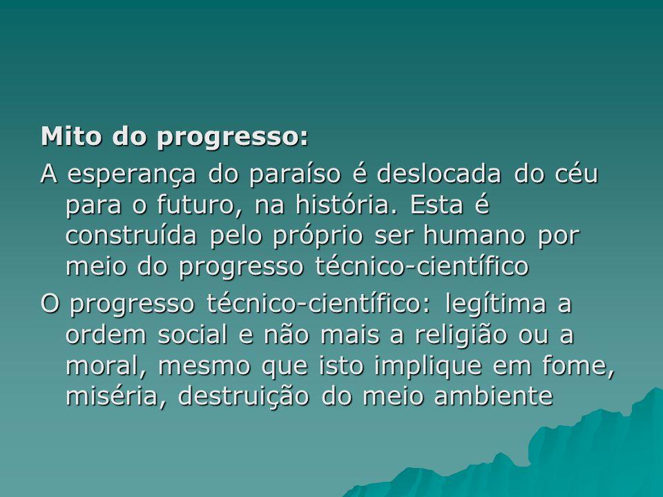 Mito do progresso: A esperança do paraíso é deslocada do céu para o futuro, na história. Esta é construída pelo próprio ser humano por meio do progres