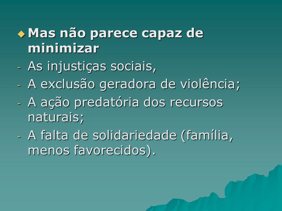 Mas não parece capaz de minimizar Mas não parece capaz de minimizar - As injustiças sociais, - A exclusão geradora de violência; - A ação predatória d