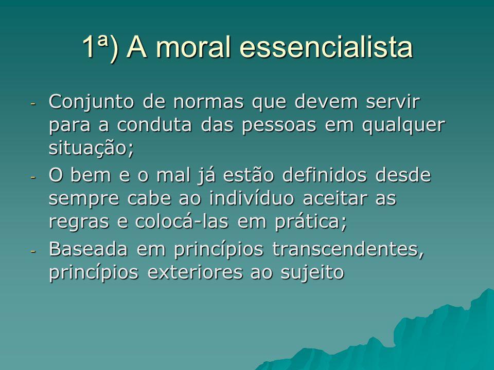1ª) A moral essencialista - Conjunto de normas que devem servir para a conduta das pessoas em qualquer situação; - O bem e o mal já estão definidos de