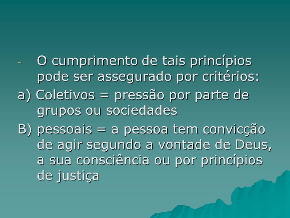 - O cumprimento de tais princípios pode ser assegurado por critérios: a) Coletivos = pressão por parte de grupos ou sociedades B) pessoais = a pessoa