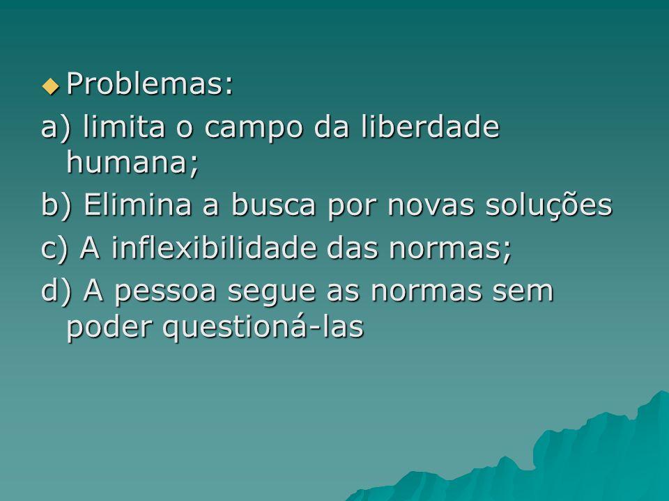 Problemas: Problemas: a) limita o campo da liberdade humana; b) Elimina a busca por novas soluções c) A inflexibilidade das normas; d) A pessoa segue
