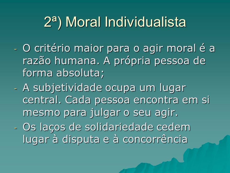 2ª) Moral Individualista - O critério maior para o agir moral é a razão humana. A própria pessoa de forma absoluta; - A subjetividade ocupa um lugar c