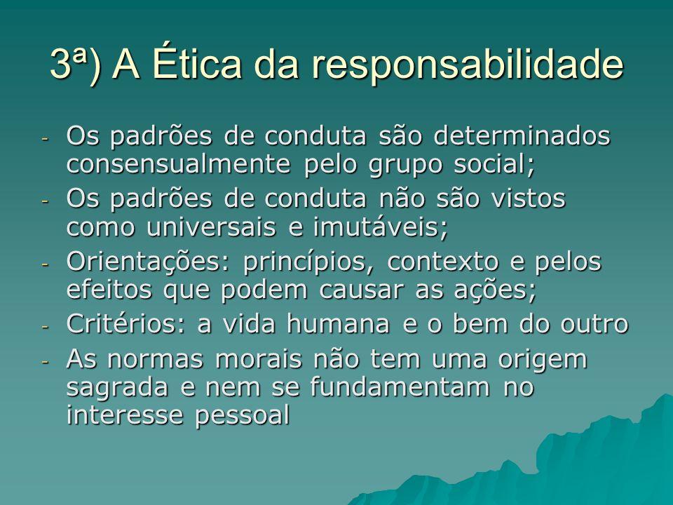 3ª) A Ética da responsabilidade - Os padrões de conduta são determinados consensualmente pelo grupo social; - Os padrões de conduta não são vistos com