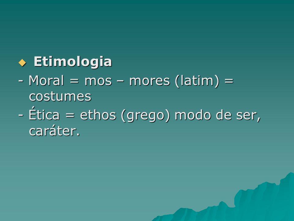 Etimologia Etimologia - Moral = mos – mores (latim) = costumes - Ética = ethos (grego) modo de ser, caráter.