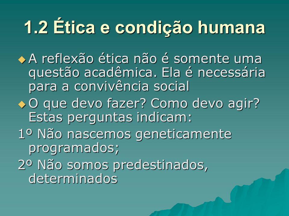 1.2 Ética e condição humana A reflexão ética não é somente uma questão acadêmica. Ela é necessária para a convivência social A reflexão ética não é so
