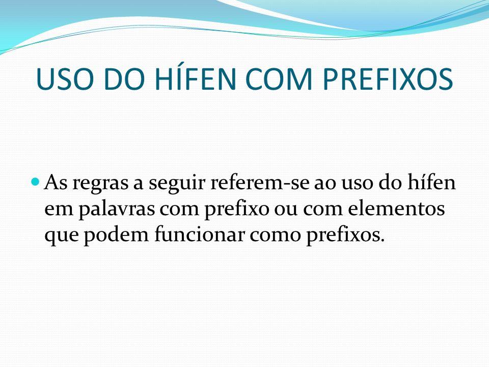 USO DO HÍFEN COM PREFIXOS As regras a seguir referem-se ao uso do hífen em palavras com prefixo ou com elementos que podem funcionar como prefixos.