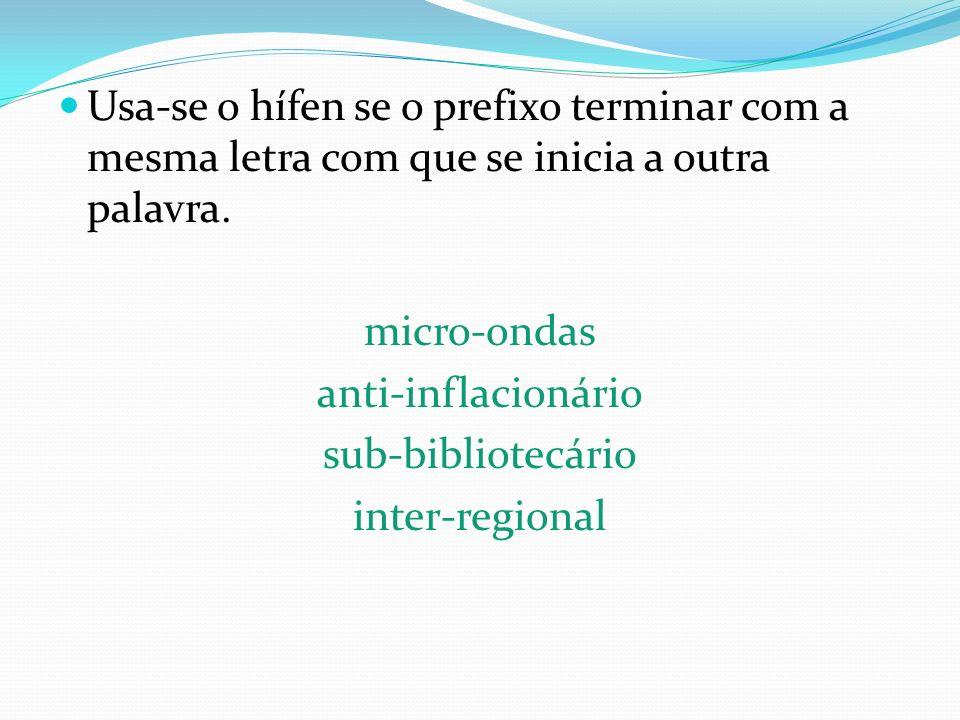 Usa-se o hífen se o prefixo terminar com a mesma letra com que se inicia a outra palavra. micro-ondas anti-inflacionário sub-bibliotecário inter-regio