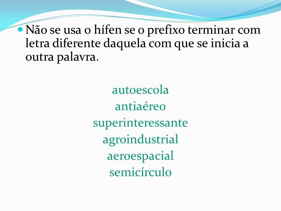 Não se usa o hífen se o prefixo terminar com letra diferente daquela com que se inicia a outra palavra. autoescola antiaéreo superinteressante agroind
