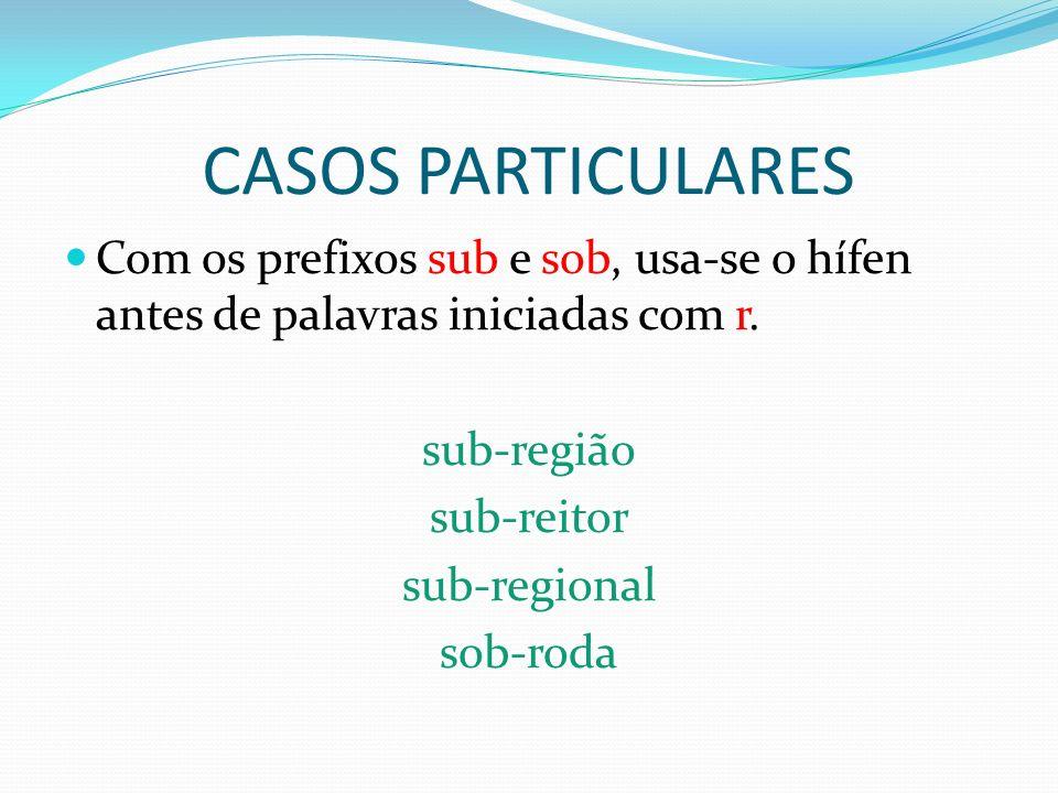 CASOS PARTICULARES Com os prefixos sub e sob, usa-se o hífen antes de palavras iniciadas com r. sub-região sub-reitor sub-regional sob-roda