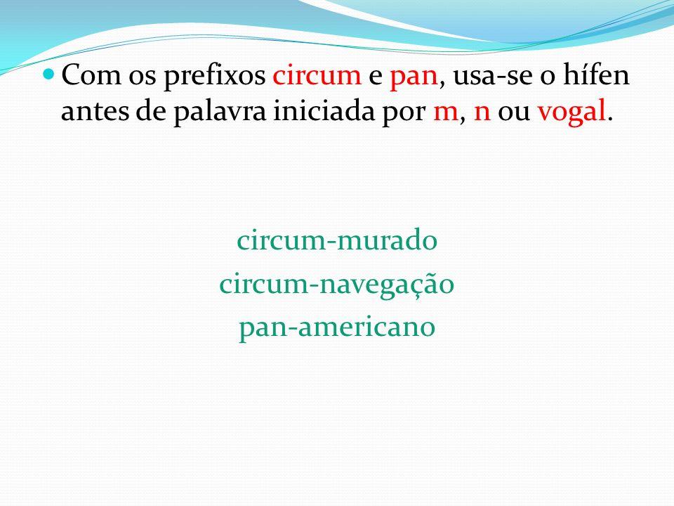 Com os prefixos circum e pan, usa-se o hífen antes de palavra iniciada por m, n ou vogal. circum-murado circum-navegação pan-americano