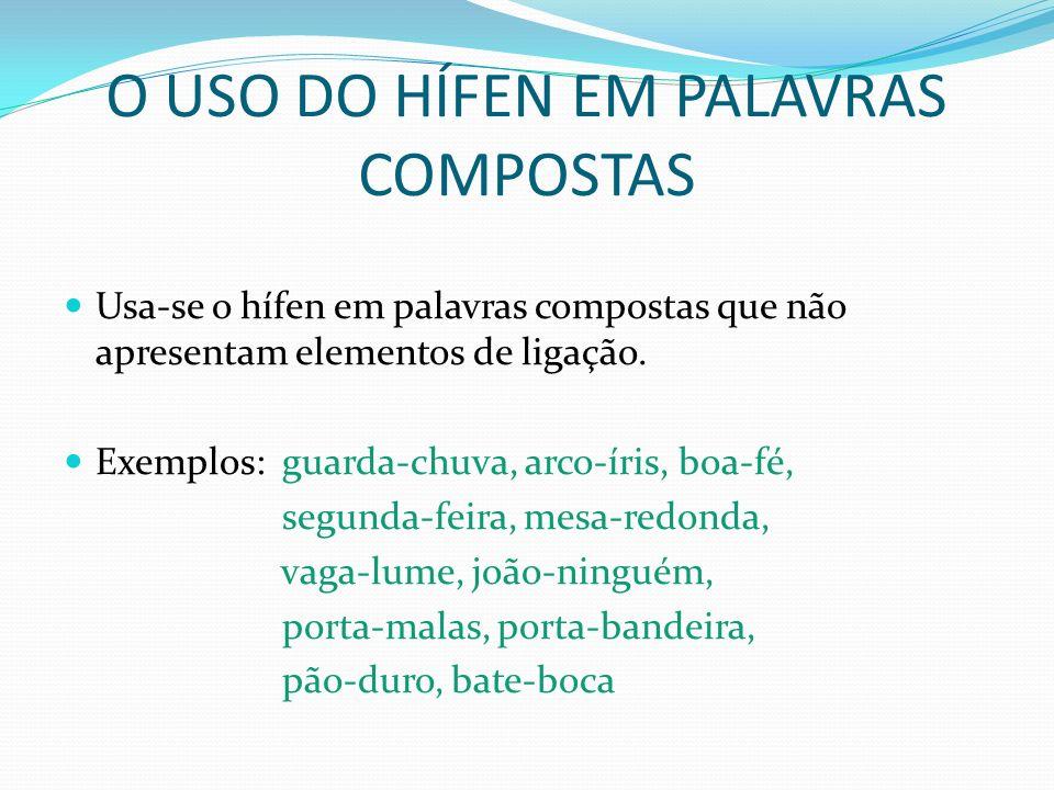 O USO DO HÍFEN EM PALAVRAS COMPOSTAS Usa-se o hífen em palavras compostas que não apresentam elementos de ligação. Exemplos: guarda-chuva, arco-íris,