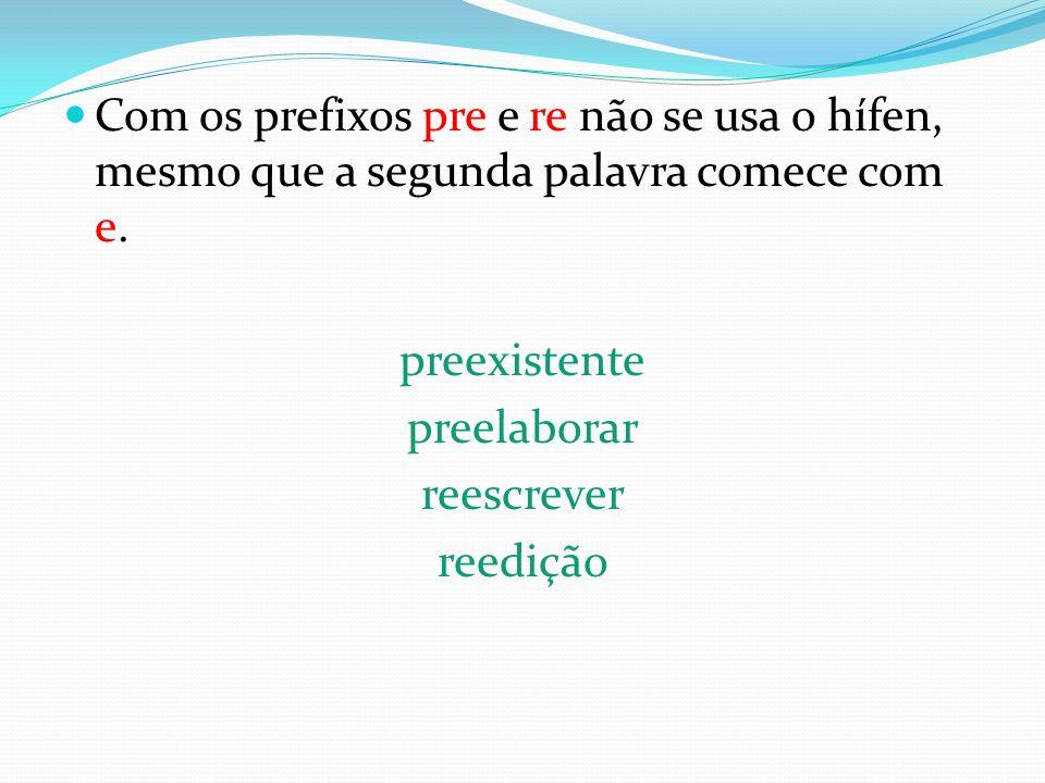 Com os prefixos pre e re não se usa o hífen, mesmo que a segunda palavra comece com e. preexistente preelaborar reescrever reedição