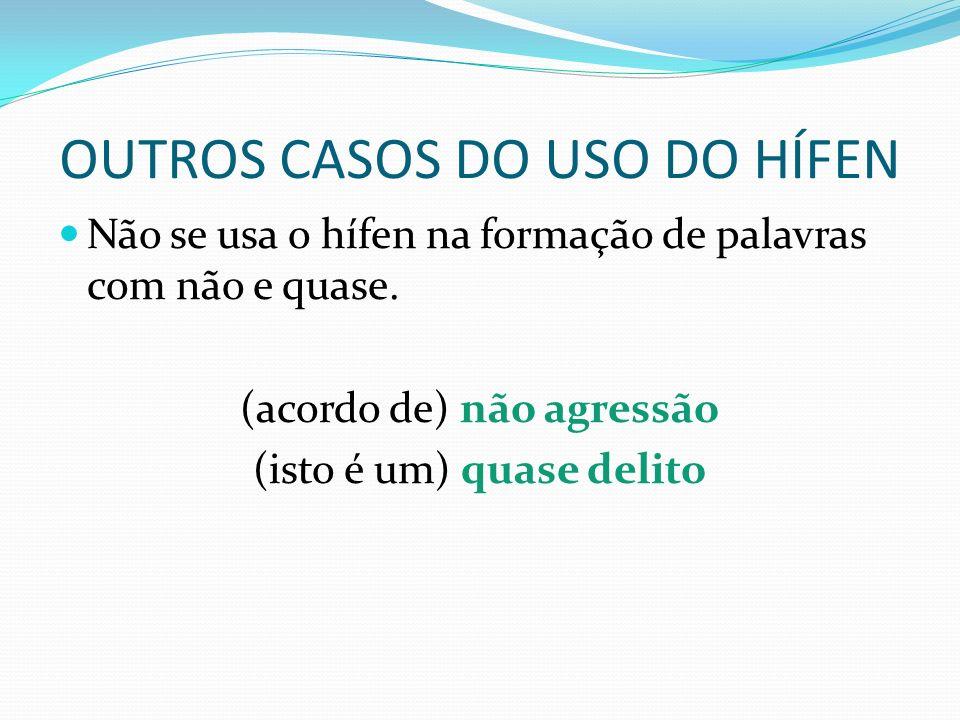 OUTROS CASOS DO USO DO HÍFEN Não se usa o hífen na formação de palavras com não e quase. (acordo de) não agressão (isto é um) quase delito
