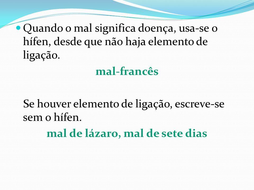 Quando o mal significa doença, usa-se o hífen, desde que não haja elemento de ligação. mal-francês Se houver elemento de ligação, escreve-se sem o híf