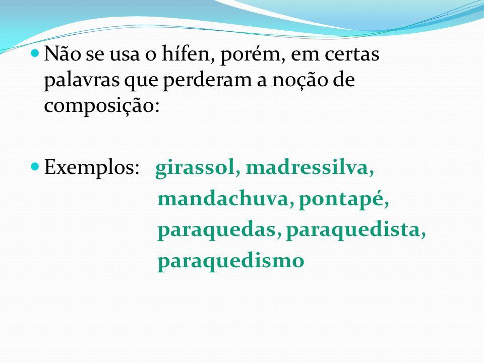 Não se usa o hífen, porém, em certas palavras que perderam a noção de composição: Exemplos: girassol, madressilva, mandachuva, pontapé, paraquedas, pa