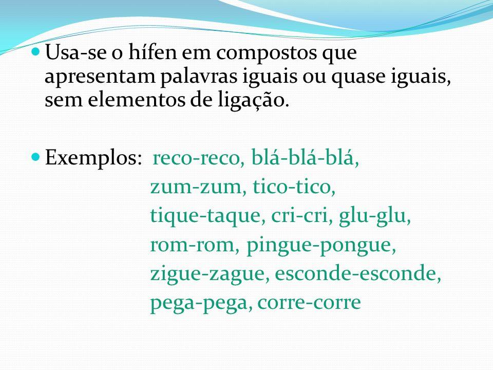 Usa-se o hífen em compostos que apresentam palavras iguais ou quase iguais, sem elementos de ligação. Exemplos: reco-reco, blá-blá-blá, zum-zum, tico-