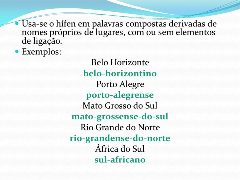 Usa-se o hífen em palavras compostas derivadas de nomes próprios de lugares, com ou sem elementos de ligação. Exemplos: Belo Horizonte belo-horizontin